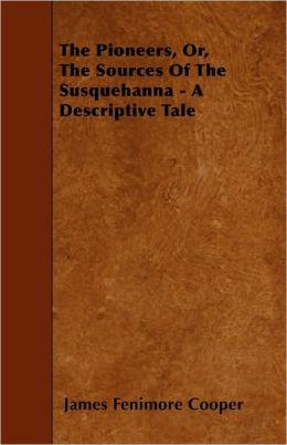 The Pioneers: or, The Sources of the Susquehanna: A Descriptive Tale