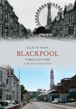 Blackpool Through Time: A Second Selection. Allan Wood