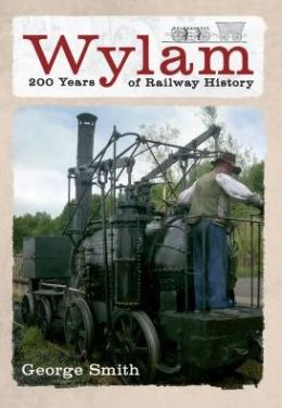 Wylam: 200 Years of Railway History. by George Smith