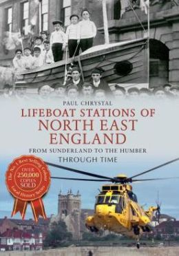 Lifeboat Stations of North Eastern England Through Time: From Sunderland to Humberside. Paul Chrystal