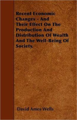 Recent Economic Changes - And Their Effect On The Production And Distribution Of Wealth And The Well-Being Of Society.