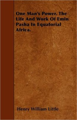 One Man's Power. The Life And Work Of Emin Pasha In Equatorial Africa.
