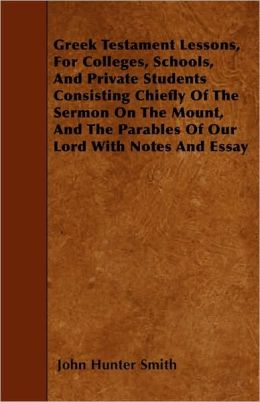 Greek Testament Lessons, For Colleges, Schools, And Private Students Consisting Chiefly Of The Sermon On The Mount, And The Parables Of Our Lord With Notes And Essay