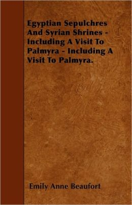 Egyptian Sepulchres And Syrian Shrines - Including A Visit To Palmyra - Including A Visit To Palmyra.