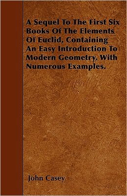 A Sequel To The First Six Books Of The Elements Of Euclid, Containing An Easy Introduction To Modern Geometry, With Numerous Examples.