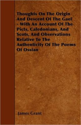 Thoughts On The Origin And Descent Of The Gael - With An Account Of The Picts, Caledonians, And Scots, And Observations Relative To The Authenticity Of The Poems Of Ossian