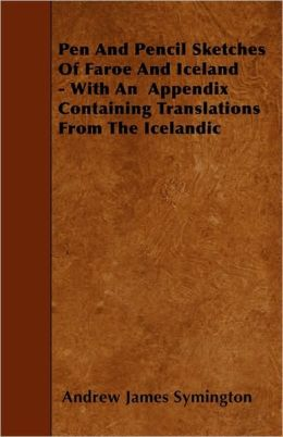 Pen And Pencil Sketches Of Faroe And Iceland - With An Appendix Containing Translations From The Icelandic
