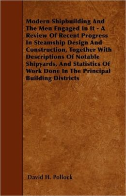 Modern Shipbuilding And The Men Engaged In It - A Review Of Recent Progress In Steamship Design And Construction, Together With Descriptions Of Notable Shipyards, And Statistics Of Work Done In The Principal Building Districts