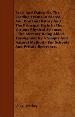 Facts And Dates; Or, The Leading Events In Sacred And Profane History And The Principal Facts In The Various Physical Sciences - The Memory Being Aided Throughout By A Simple And Natural Method - For Schools And Private Reference.