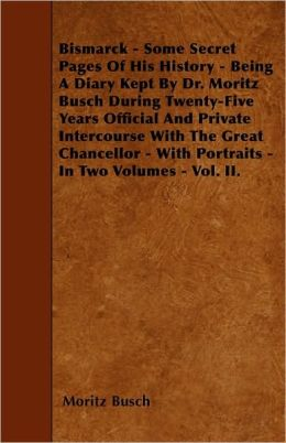 Bismarck - Some Secret Pages Of His History - Being A Diary Kept By Dr. Moritz Busch During Twenty-Five Years Official And Private Intercourse With The Great Chancellor - With Portraits - In Two Volumes - Vol. II.