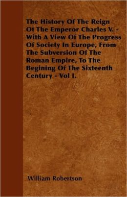 The History Of The Reign Of The Emperor Charles V. - With A View Of The Progress Of Society In Europe, From The Subversion Of The Roman Empire, To The Begining Of The Sixteenth Century - Vol I.