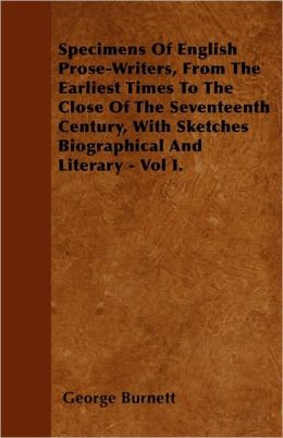 Specimens Of English Prose-Writers, From The Earliest Times To The Close Of The Seventeenth Century, With Sketches Biographical And Literary - Vol I.