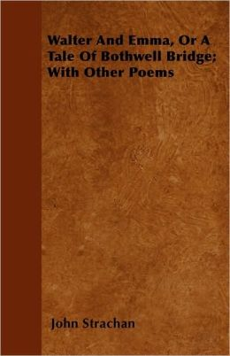 Walter and Emma, or a Tale of Bothwell Bridge; With Other Poems