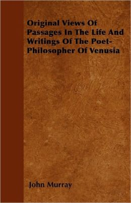 Original Views Of Passages In The Life And Writings Of The Poet-Philosopher Of Venusia