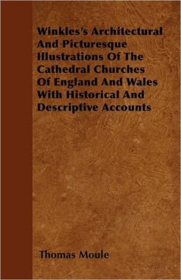 Winkles's Architectural And Picturesque Illustrations Of The Cathedral Churches Of England And Wales With Historical And Descriptive Accounts