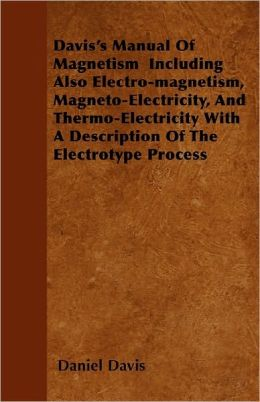 Davis's Manual Of Magnetism Including Also Electro-Magnetism, Magneto-Electricity, And Thermo-Electricity With A Description Of The Electrotype Process