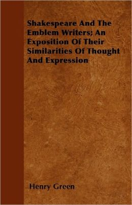 Shakespeare And The Emblem Writers; An Exposition Of Their Similarities Of Thought And Expression