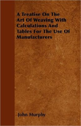 A Treatise On The Art Of Weaving With Calculations And Tables For The Use Of Manufacturers