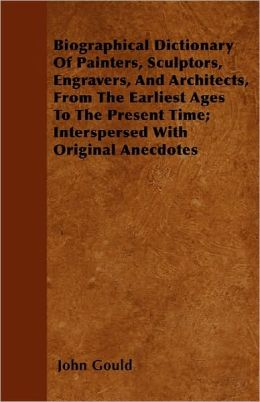 Biographical Dictionary Of Painters, Sculptors, Engravers, And Architects, From The Earliest Ages To The Present Time; Interspersed With Original Anecdotes