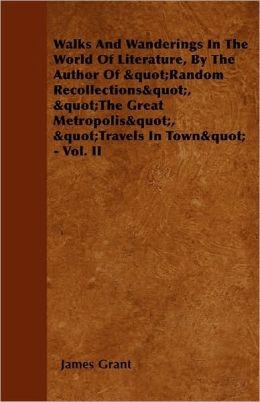 Walks And Wanderings In The World Of Literature, By The Author Of Random Recollections, The Great Metropolis, Travels In Town - Vol. Ii