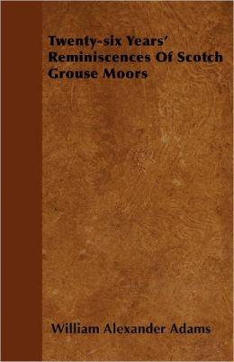 Twenty-Six Years' Reminiscences Of Scotch Grouse Moors
