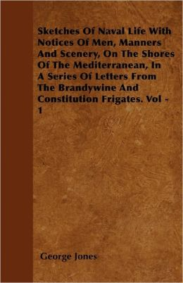Sketches Of Naval Life With Notices Of Men, Manners And Scenery, On The Shores Of The Mediterranean, In A Series Of Letters From Te Brandywine And Constitution Frigates. Vol - 1