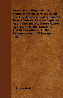 Royal Naval Biography; Or, Memoirs Of The Services Of All The Flag-Officers, Superannuated Rear-Admirals, Retired-Captains, And Commanders, Whose Names Appeared On The Admiralty List Of Sea-Officers At The Commencement Of The Year 1823