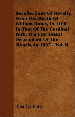 Recollections Of Royalty, From The Death Of William Rufus, In 1100, To That Of The Cardinal York, The Last Lineal Descendant Of The Stuarts, In 1807 - Vol. Ii