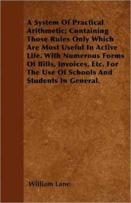A System Of Practical Arithmetic; Containing Those Rules Only Which Are Most Useful In Active Life. With Numerous Forms Of Bills, Invoices, Etc. For The Use Of Schools And Students In General.