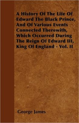 A History Of The Life Of Edward The Black Prince, And Of Various Events Connected Therewith, Which Occurred During The Reign Of Edward Iii, King Of England - Vol. Ii