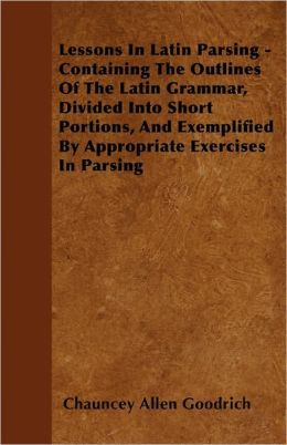 Lessons In Latin Parsing - Containing The Outlines Of The Latin Grammar, Divided Into Short Portions, And Exemplified By Appropriate Exercises In Parsing