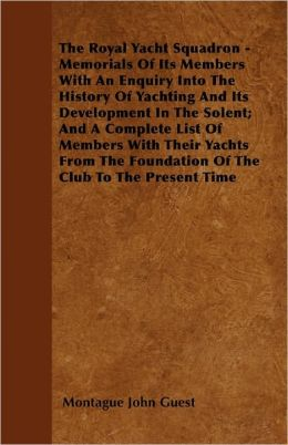The Royal Yacht Squadron - Memorials Of Its Members With An Enquiry Into The History Of Yachting And Its Development In The Solent; And A Complete List Of Members With Their Yachts From The Foundation Of The Club To The Present Time