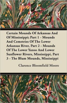 Certain Mounds Of Arkansas And Of Mississippi; Part 1 - Mounds And Cemetries Of The Lower Arkansas River, Part 2 - Mounds Of The Lower Yazoo And Lower Sunflower Rivers, Mississippi, Part 3 - The Blum Mounds, Mississippi