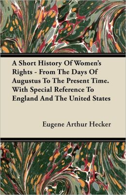 A Short History Of Women's Rights - From The Days Of Augustus To The Present Time. With Special Reference To England And The United States