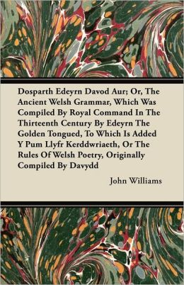 Dosparth Edeyrn Davod Aur; Or, the Ancient Welsh Grammar, Which Was Compiled by Royal Command in the Thirteenth Century by Edeyrn the Golden Tongued,