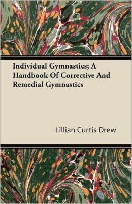 Individual Gymnastics; A Handbook Of Corrective And Remedial Gymnastics