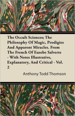 The Occult Sciences; The Philosophy Of Magic, Prodigies And Apparent Miracles. From The French Of Eusebe Salverte - With Notes Illustrative, Explanatory, And Critical - Vol. 2