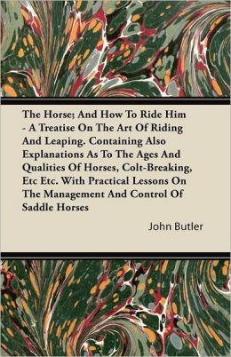 The Horse; And How To Ride Him - A Treatise On The Art Of Riding And Leaping. Containing Also Explanations As To The Ages And Qualities Of Horses, Colt-Breaking, Etc Etc. With Practical Lessons On The Management And Control Of Saddle Horses