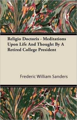 Religio Doctoris - Meditations Upon Life and Thought by a Retired College President