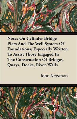 Notes On Cylinder Bridge Piers And The Well System Of Foundations; Especially Written To Assist Those Engaged In The Construction Of Bridges, Quays, Docks, River-Walls
