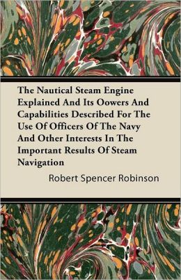 The Nautical Steam Engine Explained And Its Oowers And Capabilities Described For The Use Of Officers Of The Navy And Other Interests In The Important Results Of Steam Navigation