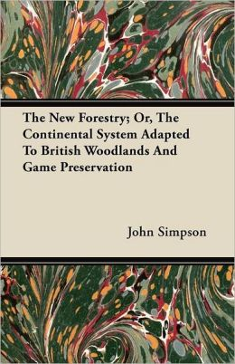 The New Forestry; Or, The Continental System Adapted To British Woodlands And Game Preservation