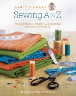Sewing A to Z: Your Ultimate Source for Sewing and Quilting Tips and Techniques. Nancy Zieman
