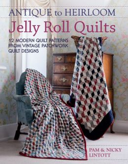 Antique To Heirloom Jelly Roll Quilts: 12 Modern Quilt Patterns from Vintage Patchwork Quilt Designs