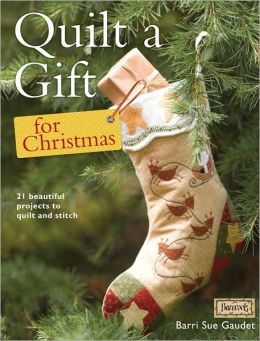 Quilt a Gift for Christmas: 21 Beautiful Projects to Quilt and Stitch