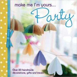 Make Me I'm Yours...Party: Over 20 handmade decorations, gifts and treats