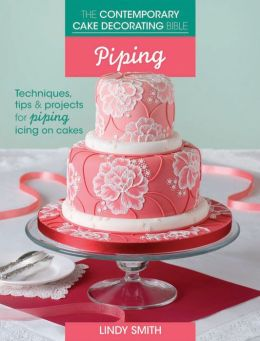 Contemporary Cake Decorating Bible Book By Lindy Smith : The Contemporary Cake Decorating Bible - Piping: Techniques, Tips and Projects for Piping on ...