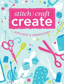 Stitch, Craft, Create: Applique & Embroidery: 15 quick & easy applique and embroidery projects