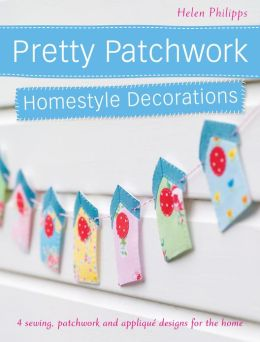 Pretty Patchwork Homestyle Decorations: 4 sewing, patchwork and applique designs for the home (PagePerfect NOOK Book)