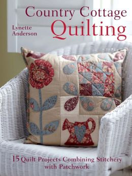 Country Cottage Quilting: 15 quilt projects combining stitchery and patchwork